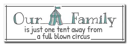 60152 OUR FAMILY IS JUST ONE TENT AWAY FROM A FULL BLOWN CIRCUS